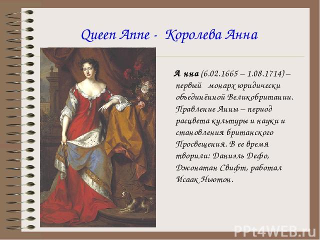 Queen Anne - Королева Анна А нна (6.02.1665 – 1.08.1714) – первый монарх юридически объединённой Великобритании. Правление Анны – период расцвета культуры и науки и становления британского Просвещения. В ее время творили: Даниэль Дефо, Джонатан Свиф…
