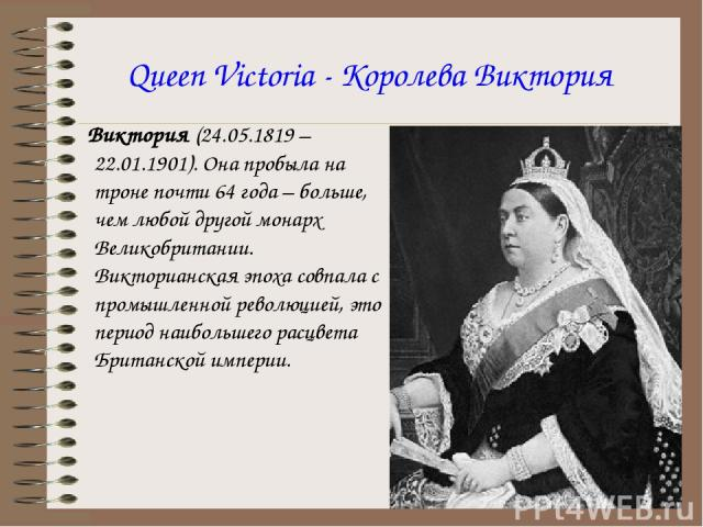Queen Victoria - Королева Виктория Виктория (24.05.1819 – 22.01.1901). Она пробыла на троне почти 64 года – больше, чем любой другой монарх Великобритании. Викторианская эпоха совпала с промышленной революцией, это период наибольшего расцвета Британ…