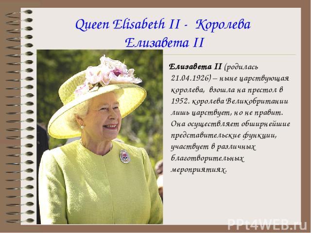 Queen Elisabeth II - Королева Елизавета II Елизавета II (родилась 21.04.1926) – ныне царствующая королева, взошла на престол в 1952. королева Великобритании лишь царствует, но не правит. Она осуществляет обширнейшие представительские функции, участв…