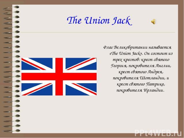 The Union Jack Флаг Великобритании называется «The Union Jack». Он состоит из трех крестов: крест святого Георгия, покровителя Англии, крест святого Андрея, покровителя Шотландии, и крест святого Патрика, покровителя Ирландии.