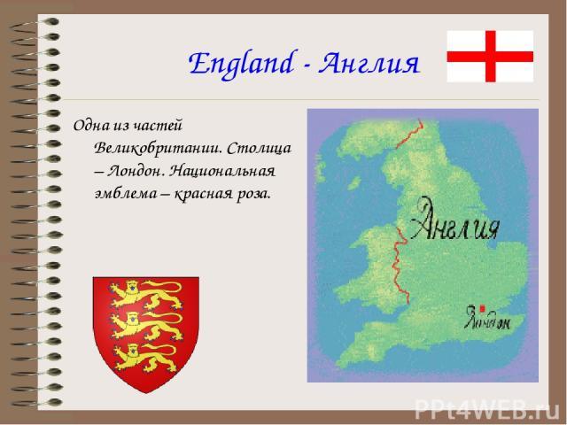 England - Англия Одна из частей Великобритании. Столица – Лондон. Национальная эмблема – красная роза.