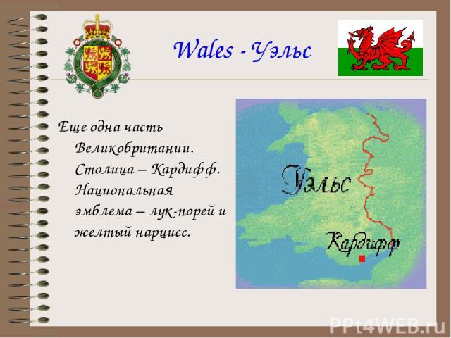 Wales - Уэльс Еще одна часть Великобритании. Столица – Кардифф. Национальная эмблема – лук-порей и желтый нарцисс.