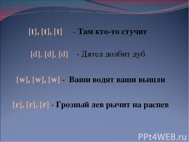 [t], [t], [t] - Там кто-то стучит [d], [d], [d] - Дятел долбит дуб [r], [r], [r] - Грозный лев рычит на распев [w], [w], [w] - Ваши водят ваши вышли
