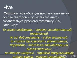 -ive Суффикс -ive образует прилагательные на основе глаголов и существительных и