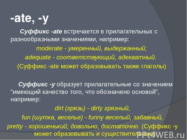 -ate, -y Суффикс -ate встречается в прилагательных с разнообразными значениями, например: moderate - умеренный, выдержанный; adequate - соответствующий, адекватный. (Суффикс -ate может образовывать также глаголы) Суффикс -у образует прилагательные с…