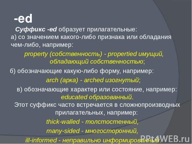 -ed Суффикс -еd образует прилагательные: а) со значением какого-либо признака или обладания чем-либо, например: property (собственность) - propertied имущий, обладающий собственностью; б) обозначающие какую-либо форму, например: arch (арка) - arched…