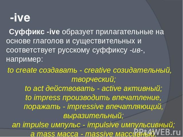 -ive Суффикс -ive образует прилагательные на основе глаголов и существительных и соответствует русскому суффиксу -ив-, например: to create создавать - creative созидательный, творческий; to act действовать - active активный; to impress производить в…