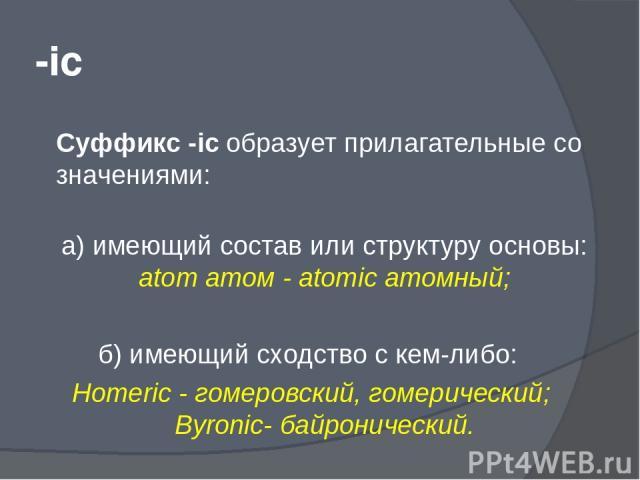 -ic Суффикс -ic образует прилагательные со значениями: а) имеющий состав или структуру основы: atom атом - atomic атомный; б) имеющий сходство с кем-либо: Homeric - гомеровский, гомерический; Byronic- байронический.