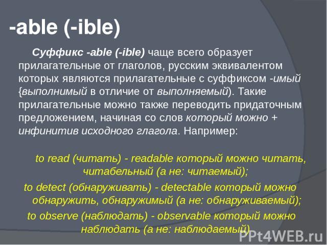 -able (-ible) Суффикс -able (-ible) чаще всего образует прилагательные от глаголов, русским эквивалентом которых являются прилагательные с суффиксом -имый {выполнимый в отличие от выполняемый). Такие прилагательные можно также переводить придаточным…