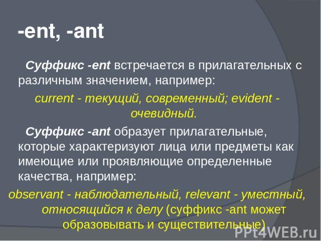 -ent, -ant Суффикс -ent встречается в прилагательных с различным значением, например: current - текущий, современный; evident - очевидный. Суффикс -ant образует прилагательные, которые характеризуют лица или предметы как имеющие или проявляющие опре…