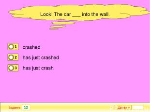 12 Задание Далее ► Look! The car ___ into the wall. crashed has just crashed has