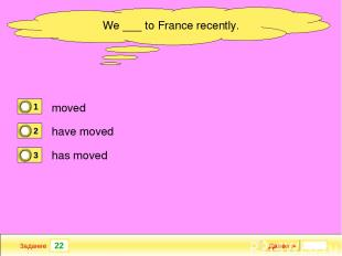 22 Задание new garage? When ___ your Далее ► We ___ to France recently. moved ha