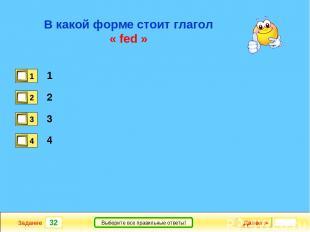 32 Задание Выберите все правильные ответы! В какой форме стоит глагол « fed » 1