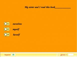 35 Задание My sister and I read this book ___________ Далее ► ourselves myself h