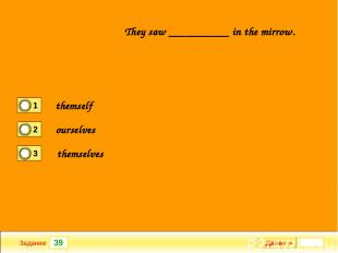 39 Задание They saw __________ in the mirrow. Далее ► themself ourselves themsel