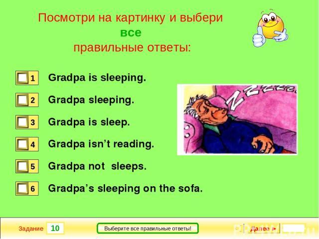 10 Задание Выберите все правильные ответы! Посмотри на картинку и выбери все правильные ответы: Gradpa is sleeping. Gradpa sleeping. Gradpa is sleep. Gradpa isn't reading. Gradpa not sleeps. Gradpa's sleeping on the sofa. Далее ►