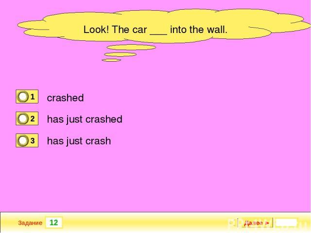 12 Задание Далее ► Look! The car ___ into the wall. crashed has just crashed has just crash