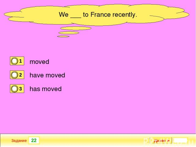 22 Задание new garage? When ___ your Далее ► We ___ to France recently. moved have moved has moved