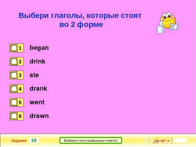 24 Задание Выберите все правильные ответы! Выбери глаголы, которые стоят во 2 форме began drink ate drank went drawn Далее ►