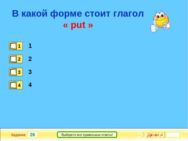 26 Задание Выберите все правильные ответы! В какой форме стоит глагол « put » 1 2 3 4 Далее ►