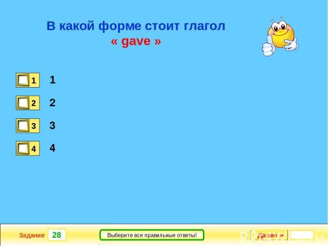 28 Задание Выберите все правильные ответы! В какой форме стоит глагол « gave » 1 2 3 4 Далее ►
