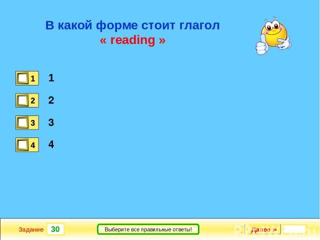 30 Задание Выберите все правильные ответы! В какой форме стоит глагол « reading » 1 2 3 4 Далее ►
