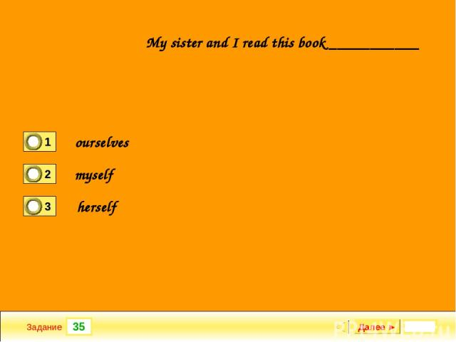 35 Задание My sister and I read this book ___________ Далее ► ourselves myself herself