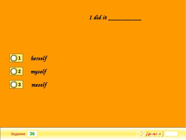 36 Задание I did it __________ Далее ► herself myself meself