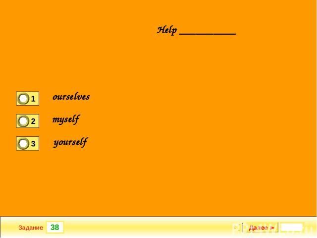 38 Задание Help __________ Далее ► ourselves myself yourself