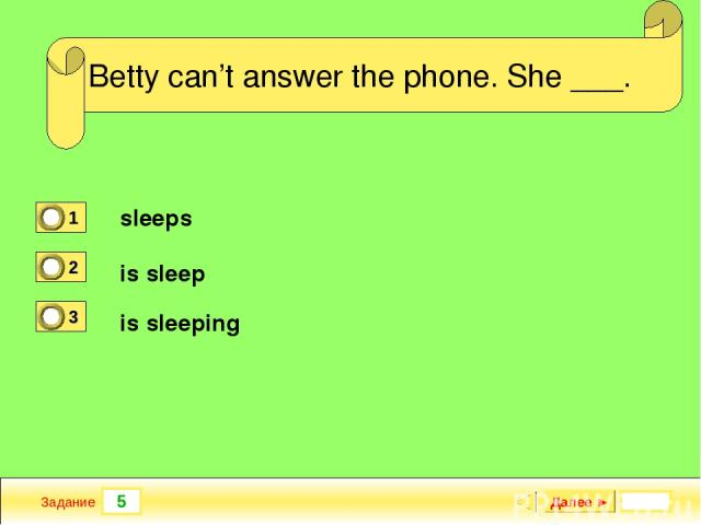 5 Задание She ___ French when she was at school. Далее ► Betty can't answer the phone. She ___. sleeps is sleep is sleeping
