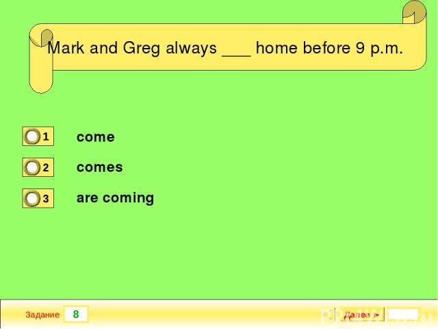 8 Задание _ a new TV program yesterday? Далее ► Mark and Greg always ___ home before 9 p.m. come comes are coming