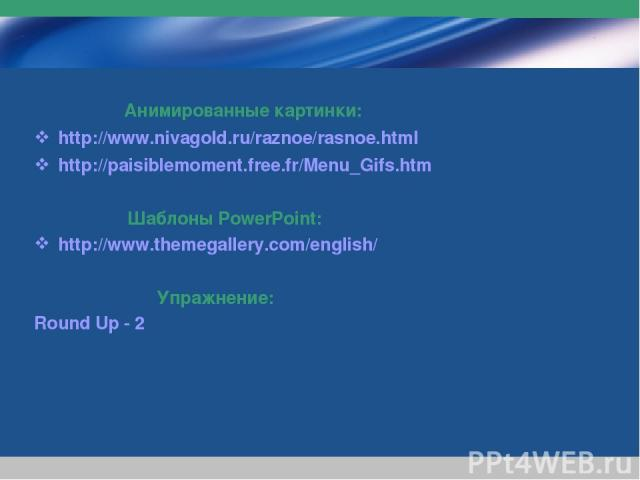 www.themegallery.com Company Logo Анимированные картинки: http://www.nivagold.ru/raznoe/rasnoe.html http://paisiblemoment.free.fr/Menu_Gifs.htm Шаблоны PowerPoint: http://www.themegallery.com/english/ Упражнение: Round Up - 2 Company Logo