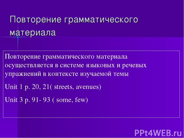 Повторение грамматического материала Повторение грамматического материала осуществляется в системе языковых и речевых упражнений в контексте изучаемой темы Unit 1 p. 20, 21( streets, avenues) Unit 3 p. 91- 93 ( some, few)