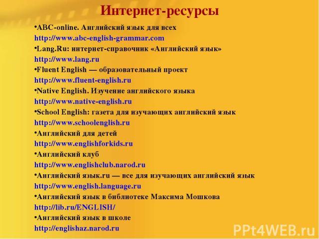 Интернет-ресурсы ABC-online. Английский язык для всех http://www.abc-english-grammar.com Lang.Ru: интернет-справочник «Английский язык» http://www.lang.ru Fluent English — образовательный проект http://www.fluent-english.ru Native English. Изучение …