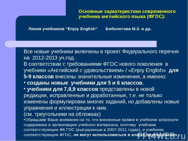 Все новые учебники включены в проект Федерального перечня на 2012-2013 уч.год. В соответствии с требованиями ФГОС нового поколения в учебники «Английский с удовольствием» / «Enjoy English» для 5-9 классов внесены значительные изменения, а именно: со…