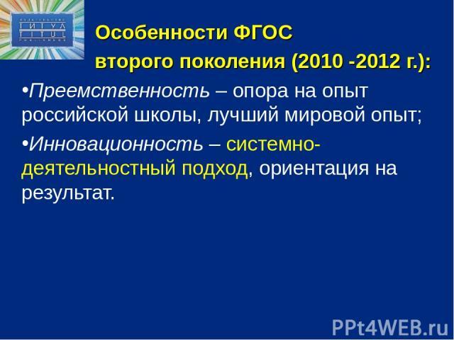 Особенности ФГОС второго поколения (2010 -2012 г.): Преемственность – опора на опыт российской школы, лучший мировой опыт; Инновационность – системно-деятельностный подход, ориентация на результат.