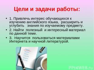 Цели и задачи работы: 1. Привлечь интерес обучающихся к изучению английского язы