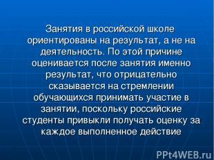 Занятия в российской школе ориентированы на результат, а не на деятельность. По