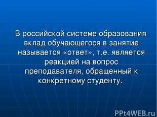 В российской системе образования вклад обучающегося в занятие называется «ответ»