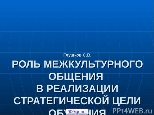 Глушков С.В. РОЛЬ МЕЖКУЛЬТУРНОГО ОБЩЕНИЯ В РЕАЛИЗАЦИИ СТРАТЕГИЧЕСКОЙ ЦЕЛИ ОБУЧЕНИЯ ИНОСТРАННЫМ ЯЗЫКАМ 900igr.net