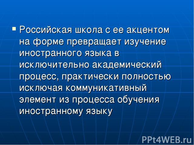Российская школа с ее акцентом на форме превращает изучение иностранного языка в исключительно академический процесс, практически полностью исключая коммуникативный элемент из процесса обучения иностранному языку