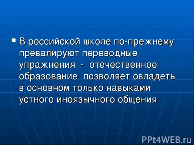 В российской школе по-прежнему превалируют переводные упражнения - отечественное образование позволяет овладеть в основном только навыками устного иноязычного общения