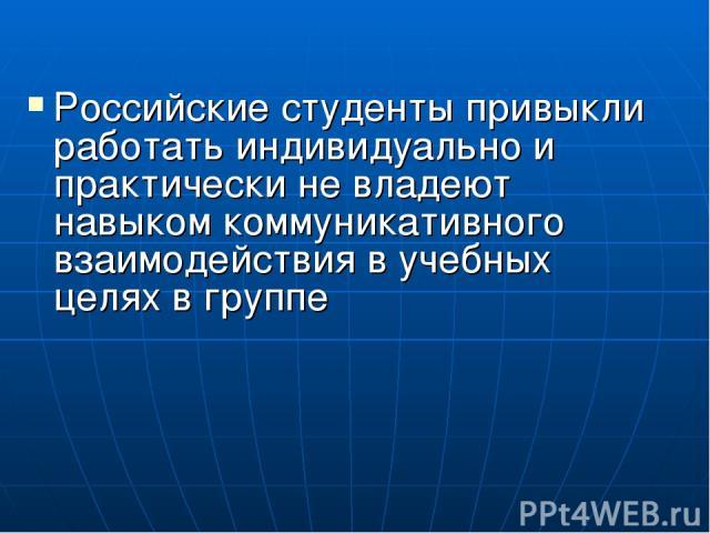 Российские студенты привыкли работать индивидуально и практически не владеют навыком коммуникативного взаимодействия в учебных целях в группе