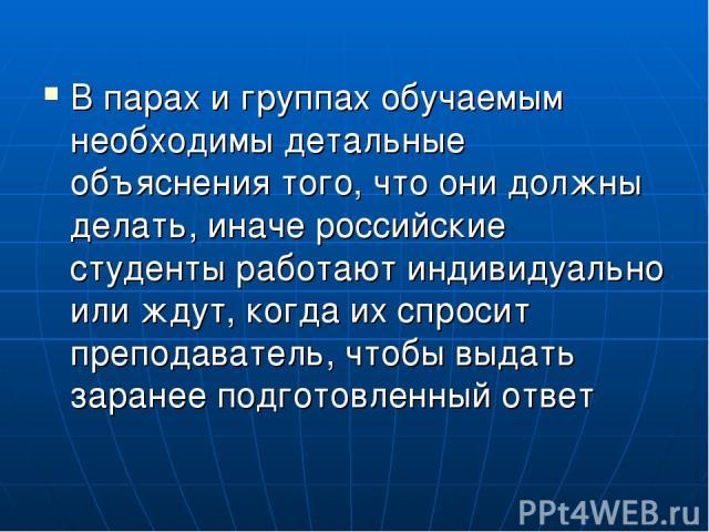 В парах и группах обучаемым необходимы детальные объяснения того, что они должны делать, иначе российские студенты работают индивидуально или ждут, когда их спросит преподаватель, чтобы выдать заранее подготовленный ответ