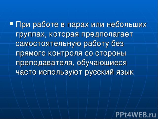 При работе в парах или небольших группах, которая предполагает самостоятельную работу без прямого контроля со стороны преподавателя, обучающиеся часто используют русский язык