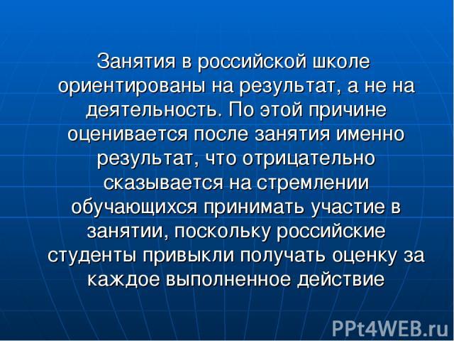 Занятия в российской школе ориентированы на результат, а не на деятельность. По этой причине оценивается после занятия именно результат, что отрицательно сказывается на стремлении обучающихся принимать участие в занятии, поскольку российские студент…