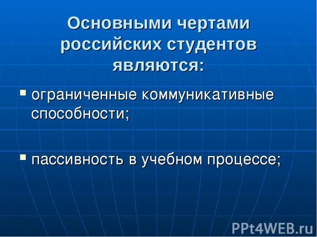 Основными чертами российских студентов являются: ограниченные коммуникативные способности; пассивность в учебном процессе;