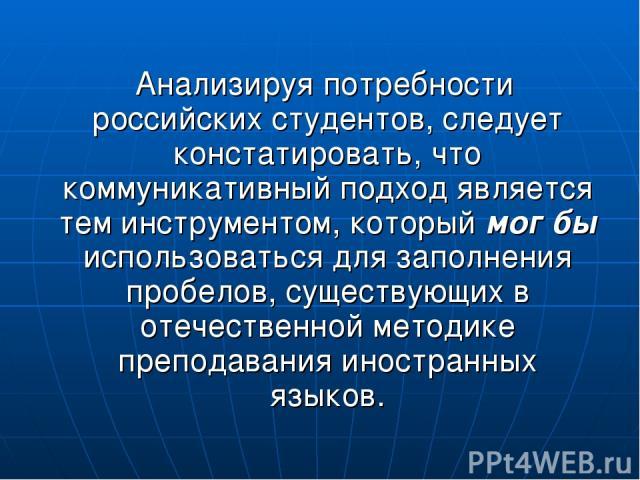 Анализируя потребности российских студентов, следует констатировать, что коммуникативный подход является тем инструментом, который мог бы использоваться для заполнения пробелов, существующих в отечественной методике преподавания иностранных языков.