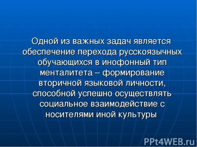 Одной из важных задач является обеспечение перехода русскоязычных обучающихся в инофонный тип менталитета – формирование вторичной языковой личности, способной успешно осуществлять социальное взаимодействие с носителями иной культуры