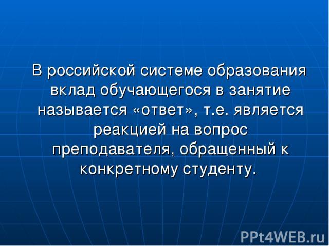 В российской системе образования вклад обучающегося в занятие называется «ответ», т.е. является реакцией на вопрос преподавателя, обращенный к конкретному студенту.